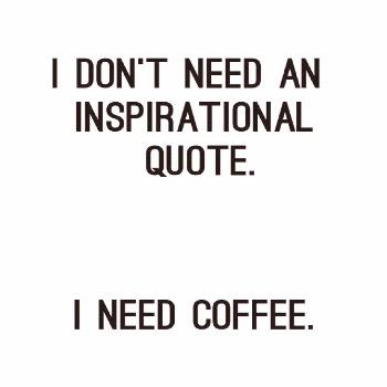 I Don't Need An Inspirational Quote. I Need Coffee. Bom!!